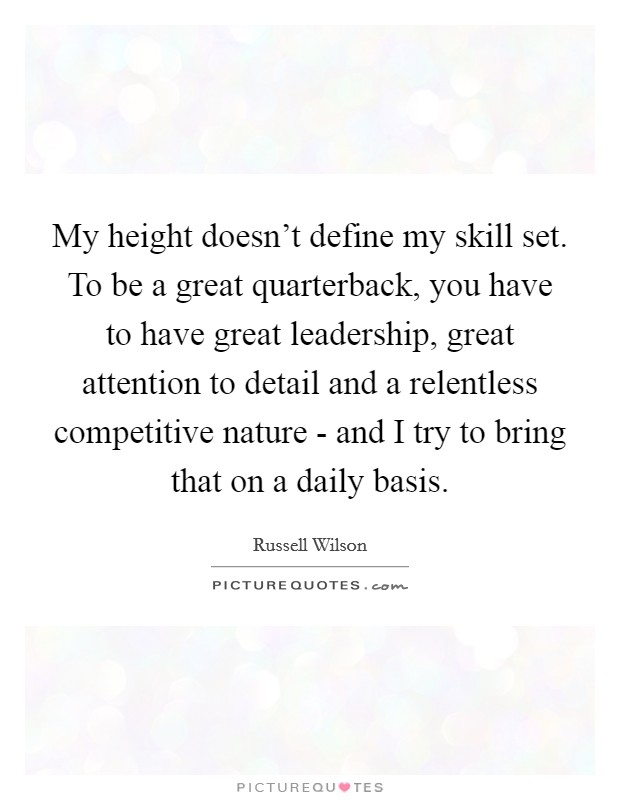 My height doesn't define my skill set. To be a great quarterback, you have to have great leadership, great attention to detail and a relentless competitive nature - and I try to bring that on a daily basis Picture Quote #1