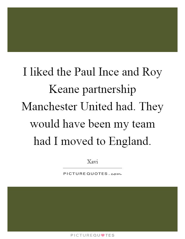 I liked the Paul Ince and Roy Keane partnership Manchester United had. They would have been my team had I moved to England Picture Quote #1