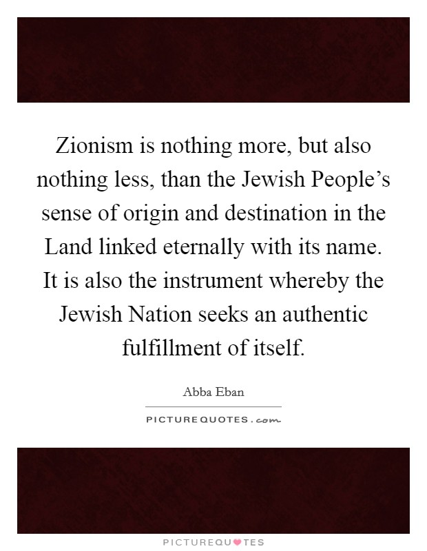 Zionism is nothing more, but also nothing less, than the Jewish People's sense of origin and destination in the Land linked eternally with its name. It is also the instrument whereby the Jewish Nation seeks an authentic fulfillment of itself Picture Quote #1