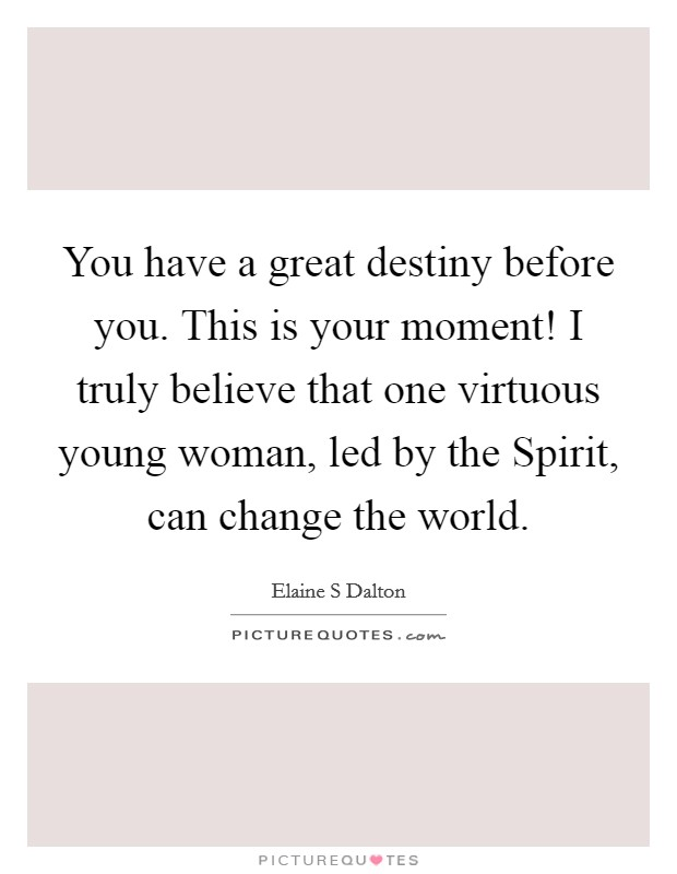 You have a great destiny before you. This is your moment! I truly believe that one virtuous young woman, led by the Spirit, can change the world Picture Quote #1