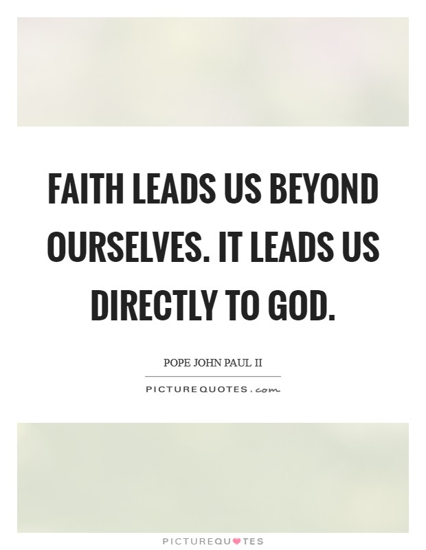 Faith leads us beyond ourselves. It leads us directly to God Picture Quote #1
