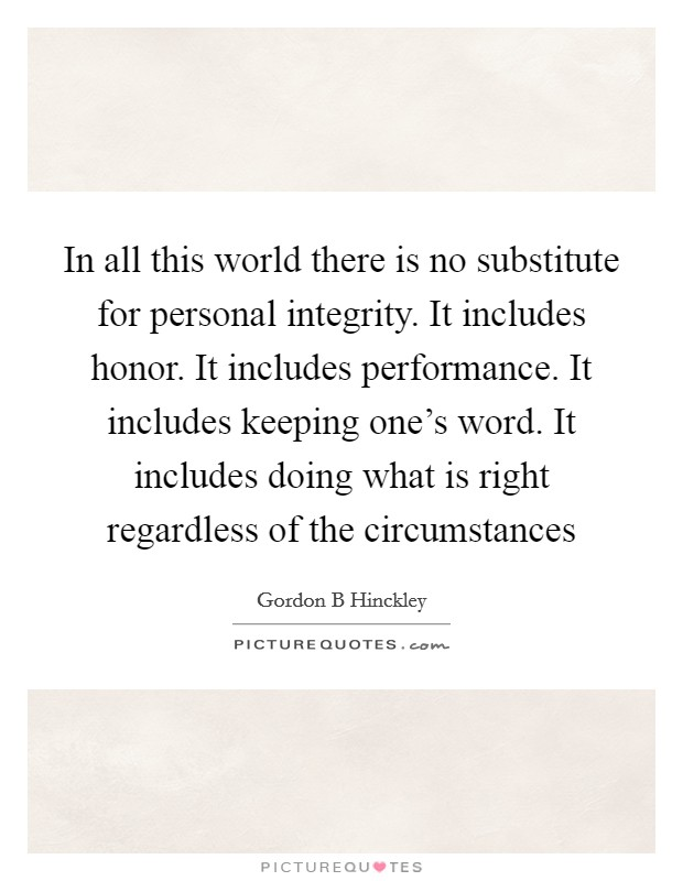 In all this world there is no substitute for personal integrity. It includes honor. It includes performance. It includes keeping one's word. It includes doing what is right regardless of the circumstances Picture Quote #1