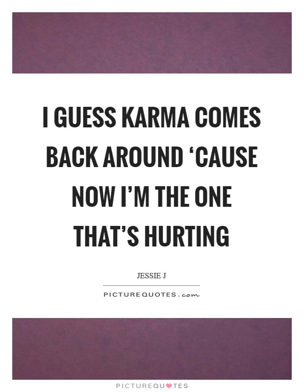 I guess karma comes back around 'cause now I'm the one that's hurting Picture Quote #1