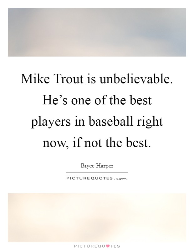 Mike Trout is unbelievable. He's one of the best players in baseball right now, if not the best Picture Quote #1