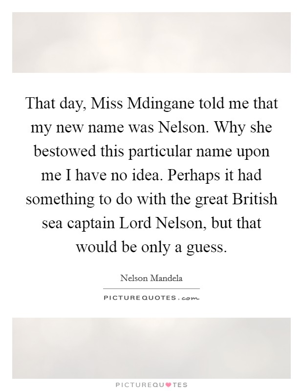 That day, Miss Mdingane told me that my new name was Nelson. Why she bestowed this particular name upon me I have no idea. Perhaps it had something to do with the great British sea captain Lord Nelson, but that would be only a guess Picture Quote #1