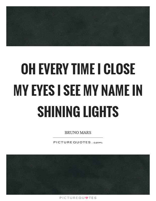 Oh every time I close my eyes I see my name in shining lights Picture Quote #1