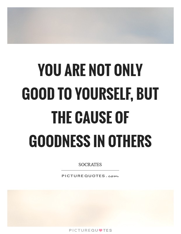 YOU ARE NOT ONLY GOOD TO YOURSELF, BUT THE CAUSE OF GOODNESS IN OTHERS Picture Quote #1