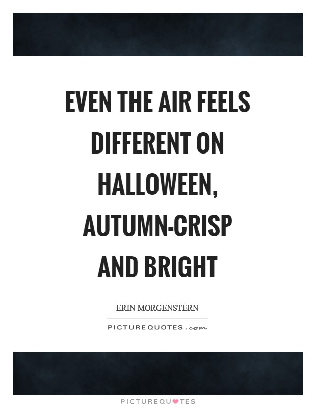 Even the air feels different on Halloween, autumn-crisp and bright Picture Quote #1