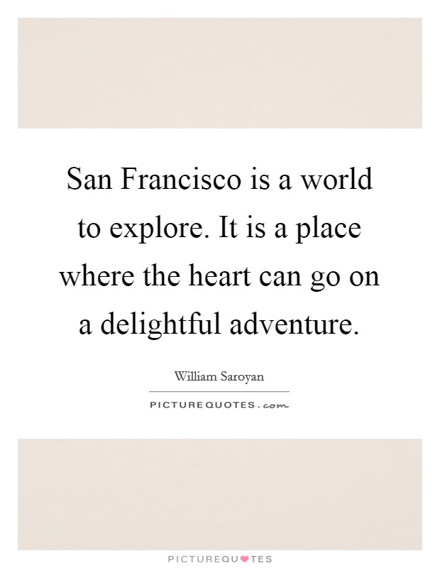 San Francisco is a world to explore. It is a place where the heart can go on a delightful adventure Picture Quote #1