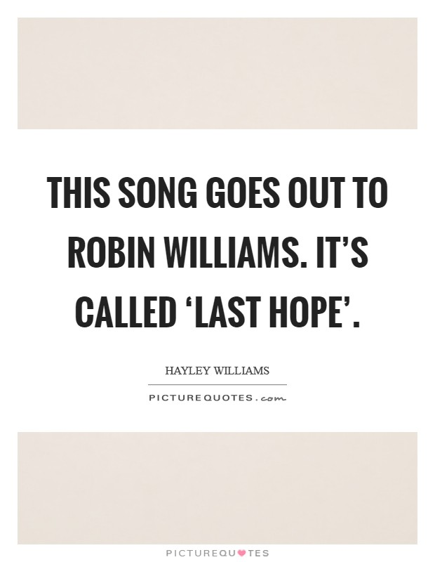 This song goes out to Robin Williams. It's called 'Last Hope' Picture Quote #1