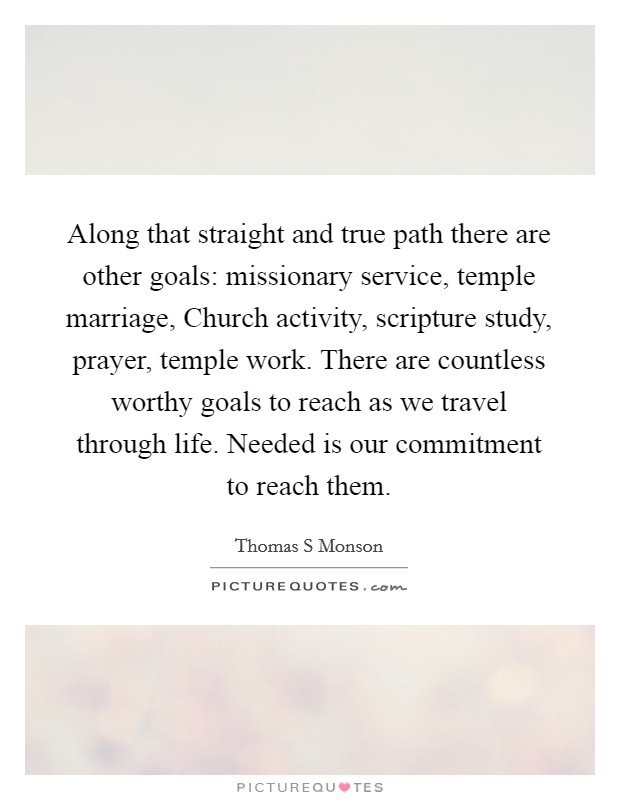 Along that straight and true path there are other goals: missionary service, temple marriage, Church activity, scripture study, prayer, temple work. There are countless worthy goals to reach as we travel through life. Needed is our commitment to reach them Picture Quote #1
