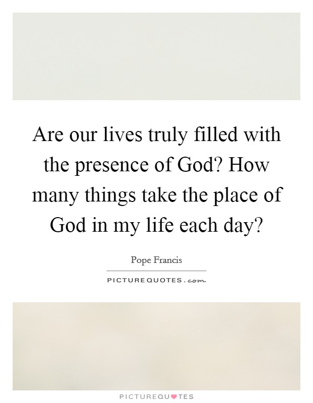 Are our lives truly filled with the presence of God? How many things take the place of God in my life each day? Picture Quote #1