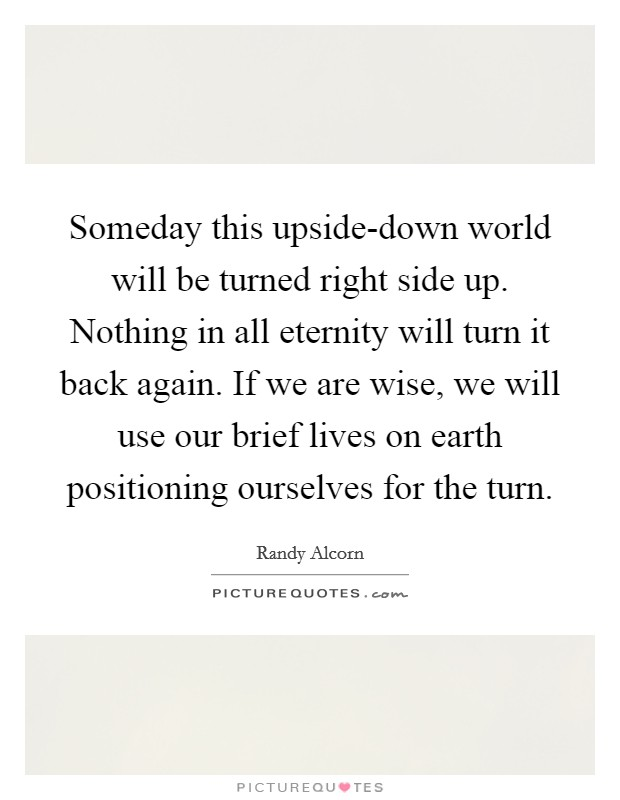 Someday this upside-down world will be turned right side up. Nothing in all eternity will turn it back again. If we are wise, we will use our brief lives on earth positioning ourselves for the turn Picture Quote #1