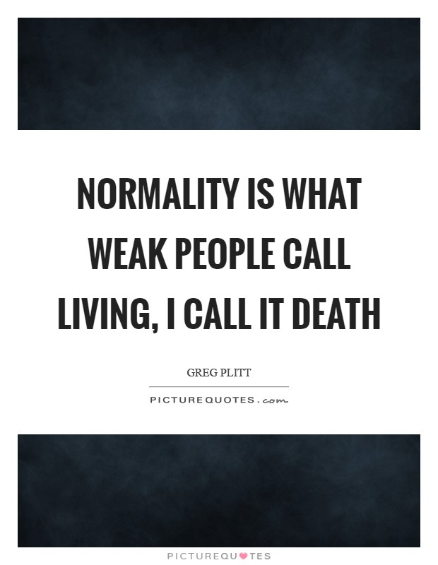 Normality is what weak people call living, I call it death Picture Quote #1