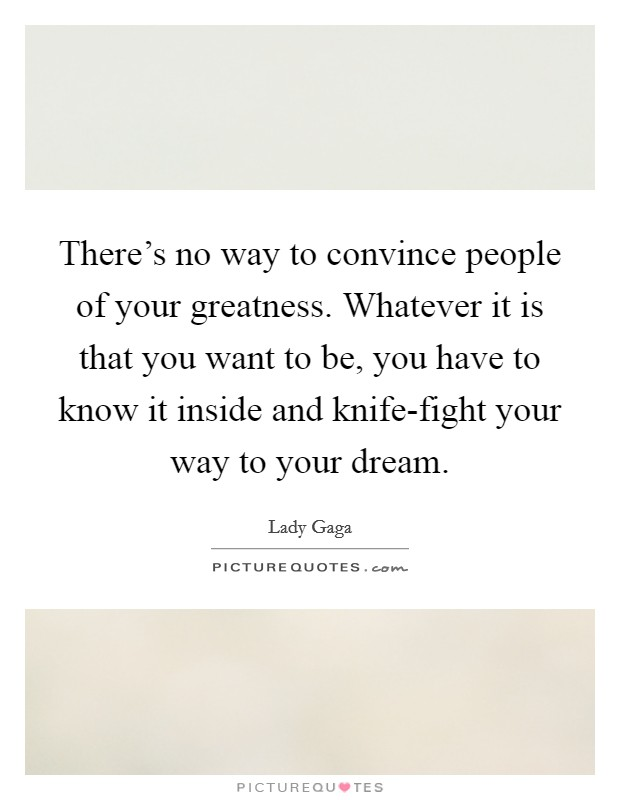 There's no way to convince people of your greatness. Whatever it is that you want to be, you have to know it inside and knife-fight your way to your dream Picture Quote #1
