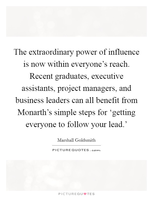 The extraordinary power of influence is now within everyone's reach. Recent graduates, executive assistants, project managers, and business leaders can all benefit from Monarth's simple steps for 'getting everyone to follow your lead.' Picture Quote #1