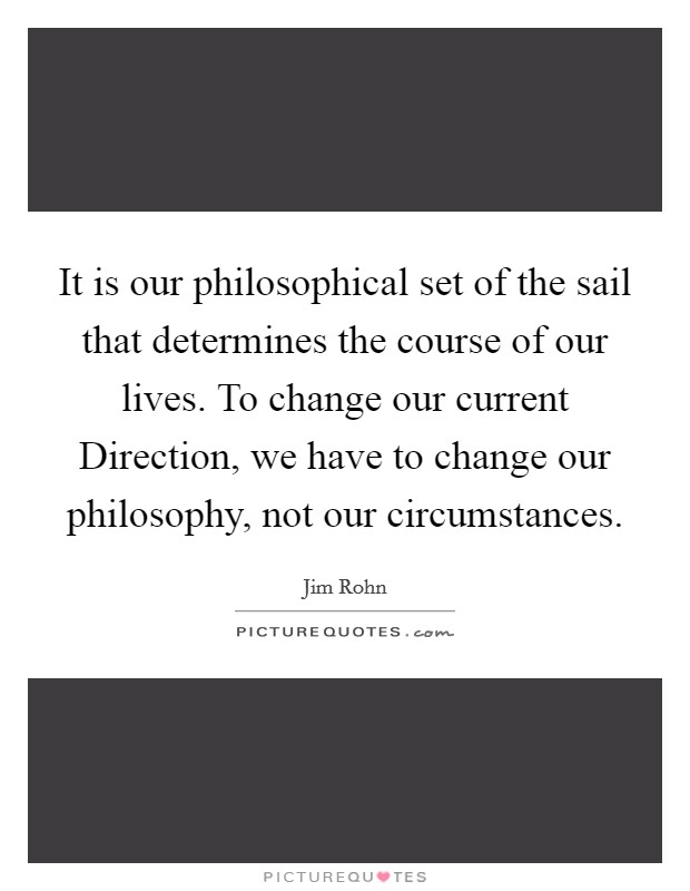 It is our philosophical set of the sail that determines the course of our lives. To change our current Direction, we have to change our philosophy, not our circumstances Picture Quote #1