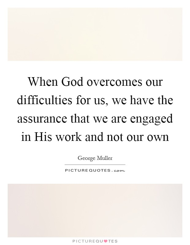 When God overcomes our difficulties for us, we have the assurance that we are engaged in His work and not our own Picture Quote #1