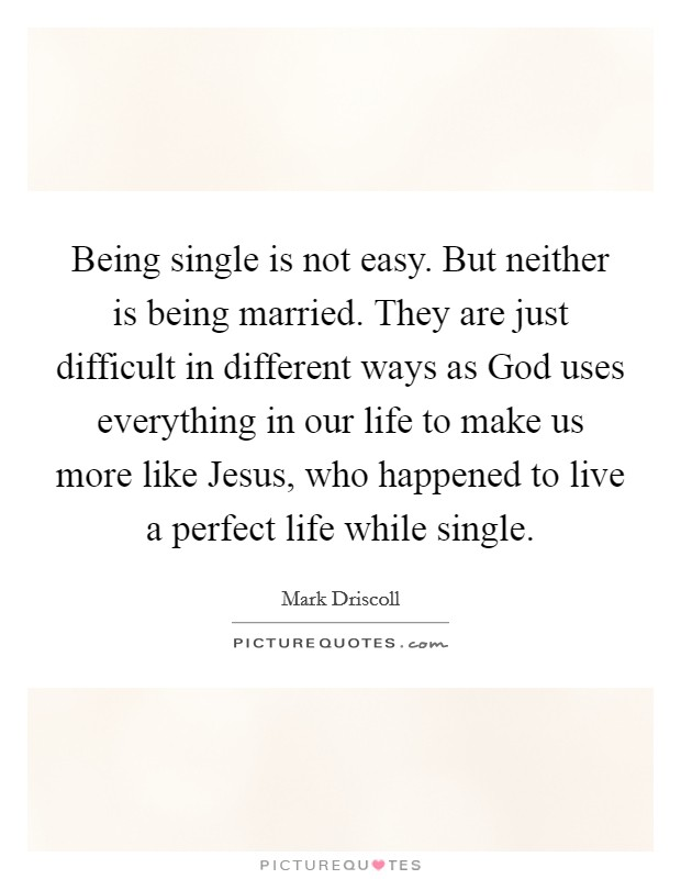 Being single is not easy. But neither is being married. They are just difficult in different ways as God uses everything in our life to make us more like Jesus, who happened to live a perfect life while single Picture Quote #1