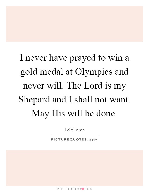 I never have prayed to win a gold medal at Olympics and never will. The Lord is my Shepard and I shall not want. May His will be done Picture Quote #1