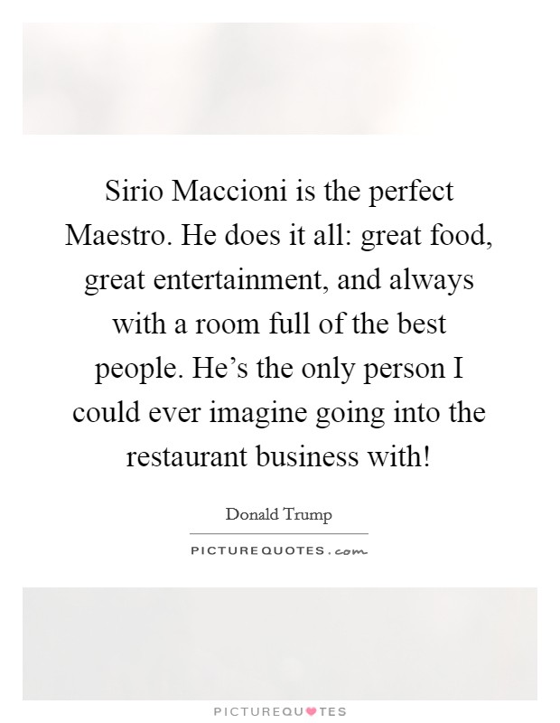 Sirio Maccioni is the perfect Maestro. He does it all: great food, great entertainment, and always with a room full of the best people. He's the only person I could ever imagine going into the restaurant business with! Picture Quote #1