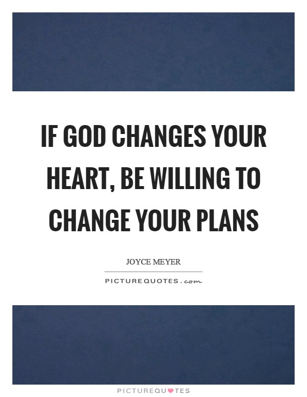 If God changes your heart, be willing to change your plans Picture Quote #1