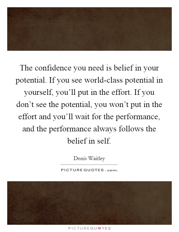 The confidence you need is belief in your potential. If you see world-class potential in yourself, you'll put in the effort. If you don't see the potential, you won't put in the effort and you'll wait for the performance, and the performance always follows the belief in self Picture Quote #1