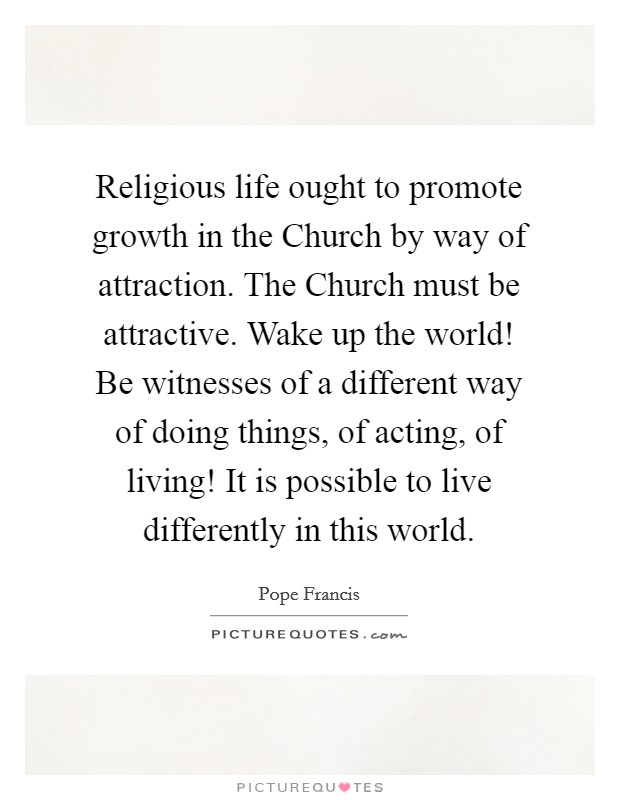 Religious life ought to promote growth in the Church by way of attraction. The Church must be attractive. Wake up the world! Be witnesses of a different way of doing things, of acting, of living! It is possible to live differently in this world Picture Quote #1