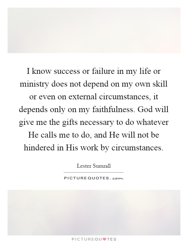 I know success or failure in my life or ministry does not depend on my own skill or even on external circumstances, it depends only on my faithfulness. God will give me the gifts necessary to do whatever He calls me to do, and He will not be hindered in His work by circumstances Picture Quote #1