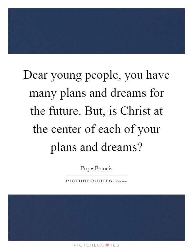 Dear young people, you have many plans and dreams for the future. But, is Christ at the center of each of your plans and dreams? Picture Quote #1