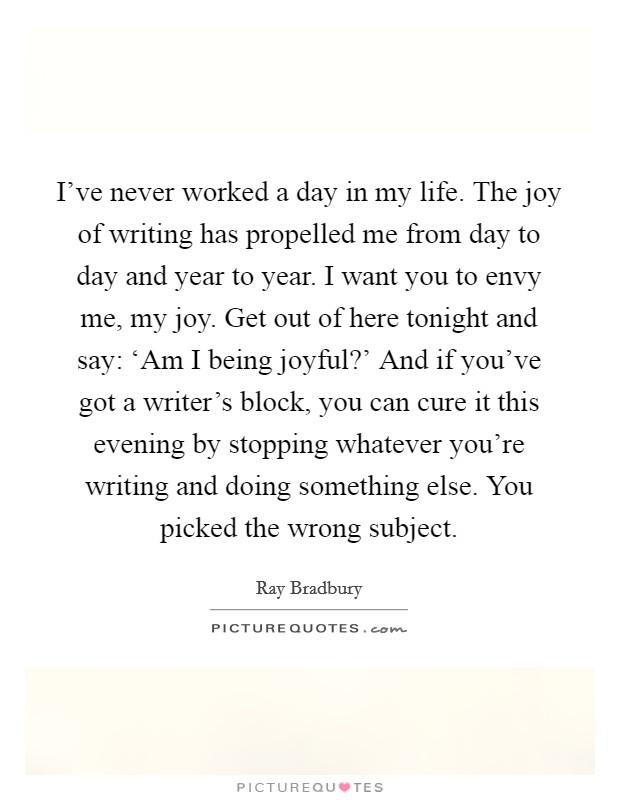 I've never worked a day in my life. The joy of writing has propelled me from day to day and year to year. I want you to envy me, my joy. Get out of here tonight and say: 'Am I being joyful?' And if you've got a writer's block, you can cure it this evening by stopping whatever you're writing and doing something else. You picked the wrong subject Picture Quote #1