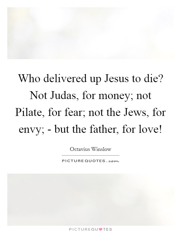 Who delivered up Jesus to die? Not Judas, for money; not Pilate, for fear; not the Jews, for envy; - but the father, for love! Picture Quote #1
