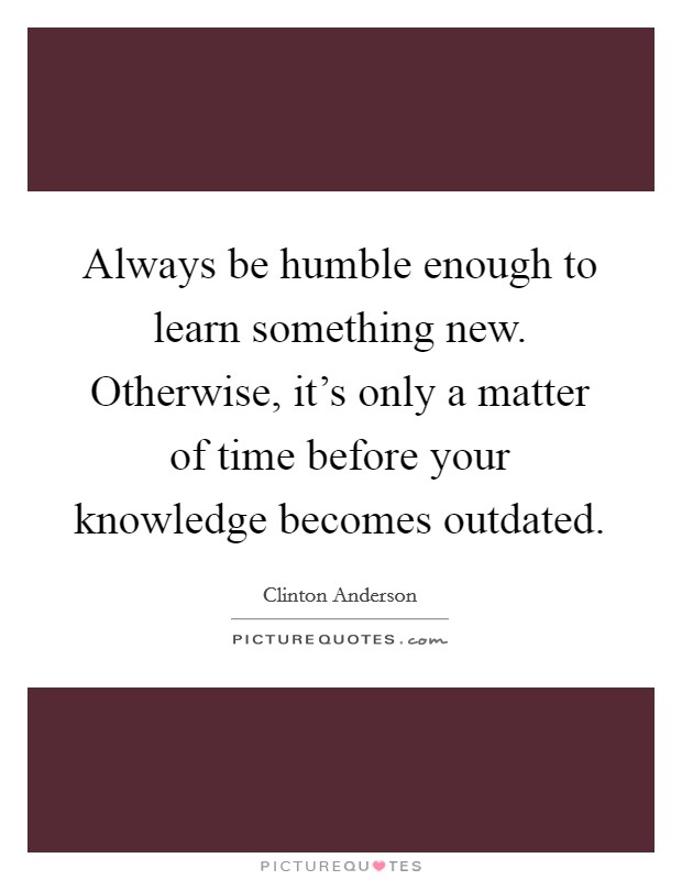 Always be humble enough to learn something new. Otherwise, it's only a matter of time before your knowledge becomes outdated Picture Quote #1
