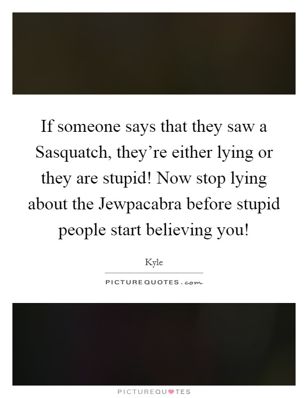 If someone says that they saw a Sasquatch, they're either lying or they are stupid! Now stop lying about the Jewpacabra before stupid people start believing you! Picture Quote #1