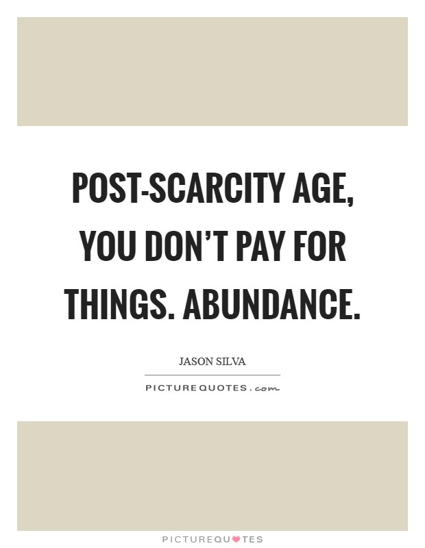 Post-Scarcity Age, you don't pay for things. Abundance Picture Quote #1
