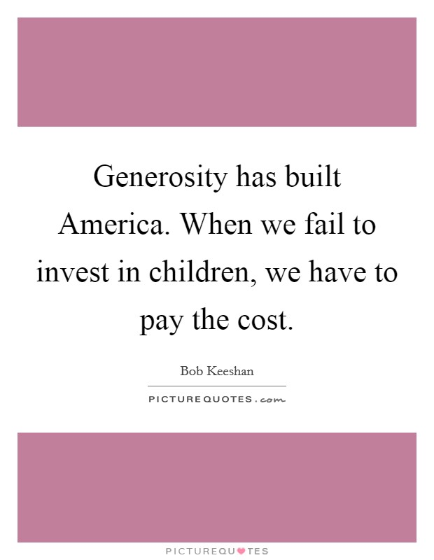 Generosity has built America. When we fail to invest in children, we have to pay the cost Picture Quote #1