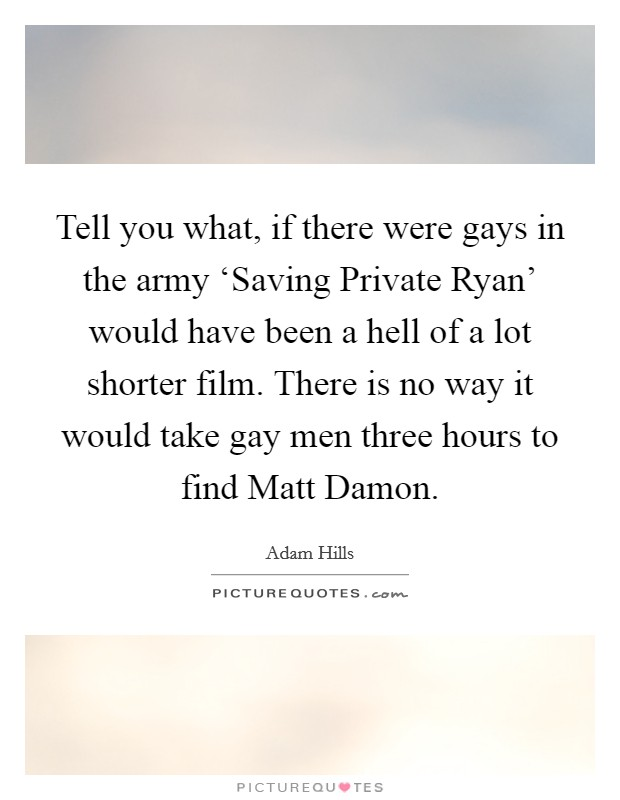 Tell you what, if there were gays in the army 'Saving Private Ryan' would have been a hell of a lot shorter film. There is no way it would take gay men three hours to find Matt Damon Picture Quote #1