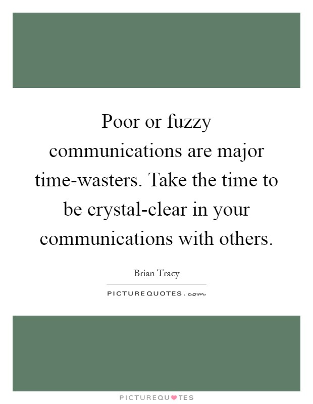 Poor or fuzzy communications are major time-wasters. Take the time to be crystal-clear in your communications with others Picture Quote #1
