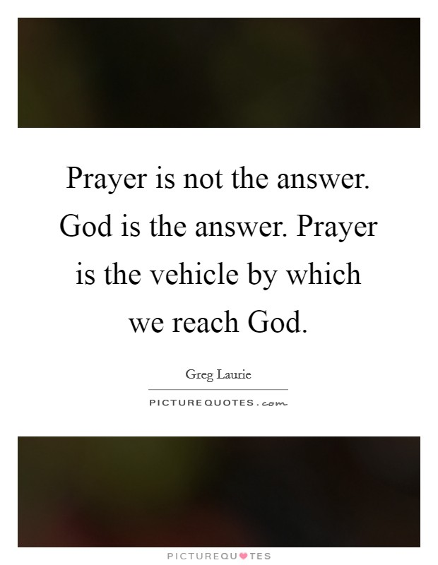 Prayer is not the answer. God is the answer. Prayer is the vehicle by which we reach God Picture Quote #1
