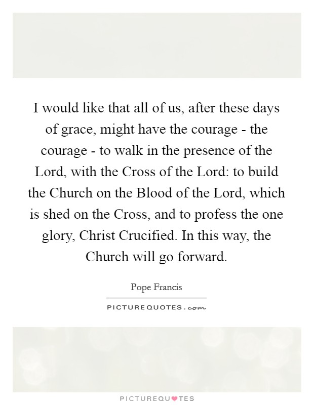 I would like that all of us, after these days of grace, might have the courage - the courage - to walk in the presence of the Lord, with the Cross of the Lord: to build the Church on the Blood of the Lord, which is shed on the Cross, and to profess the one glory, Christ Crucified. In this way, the Church will go forward Picture Quote #1