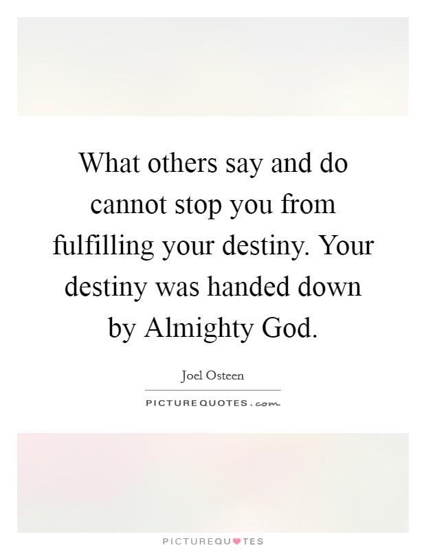 What others say and do cannot stop you from fulfilling your destiny. Your destiny was handed down by Almighty God Picture Quote #1