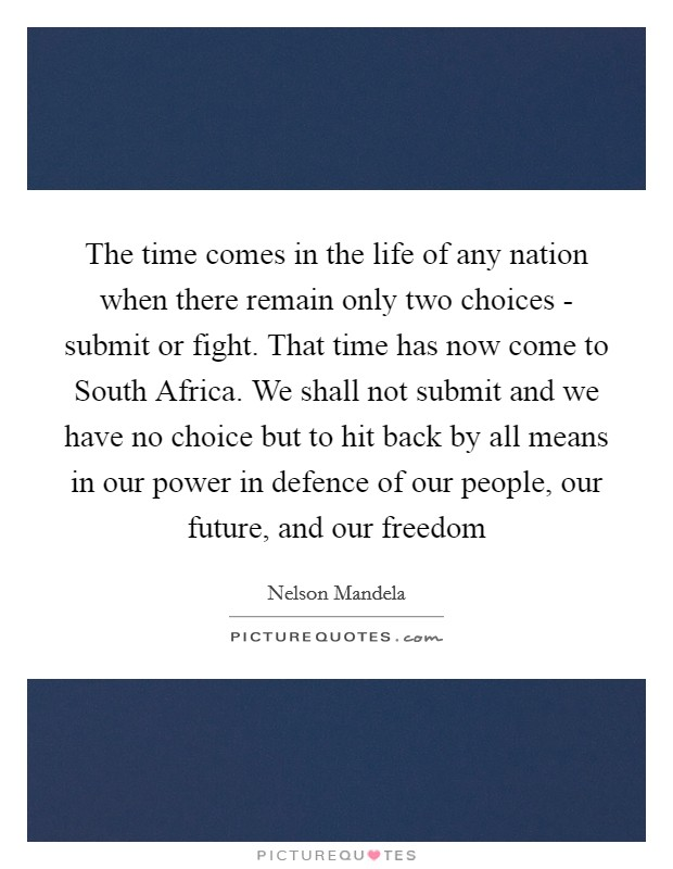 The time comes in the life of any nation when there remain only two choices - submit or fight. That time has now come to South Africa. We shall not submit and we have no choice but to hit back by all means in our power in defence of our people, our future, and our freedom Picture Quote #1