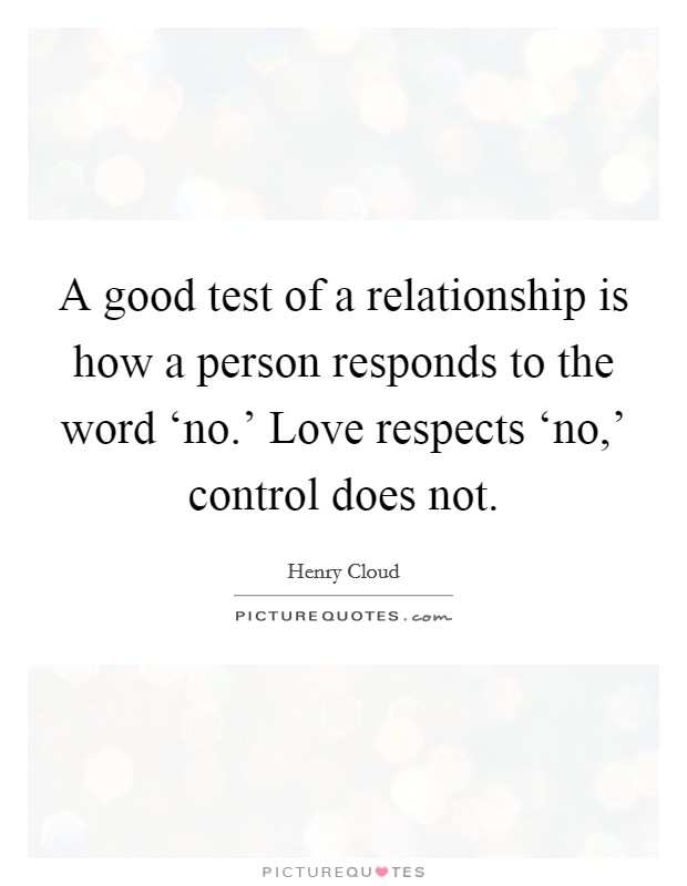 A good test of a relationship is how a person responds to ...