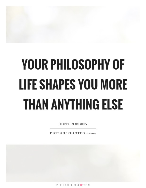 Your Philosophy of life shapes you more than anything else Picture Quote #1