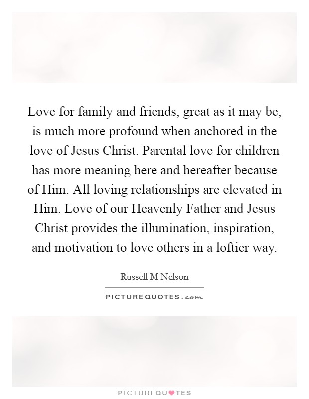 Love for family and friends, great as it may be, is much more profound when anchored in the love of Jesus Christ. Parental love for children has more meaning here and hereafter because of Him. All loving relationships are elevated in Him. Love of our Heavenly Father and Jesus Christ provides the illumination, inspiration, and motivation to love others in a loftier way Picture Quote #1