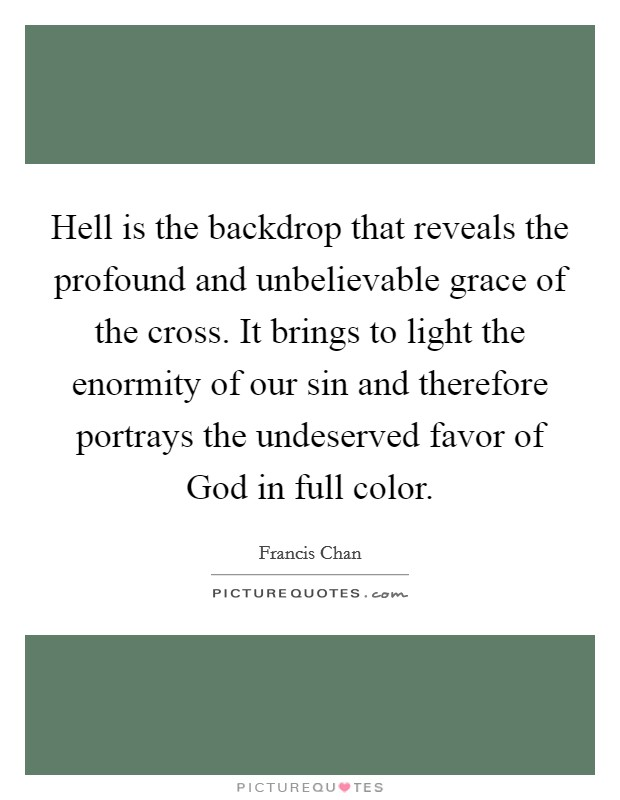 Hell is the backdrop that reveals the profound and unbelievable grace of the cross. It brings to light the enormity of our sin and therefore portrays the undeserved favor of God in full color Picture Quote #1