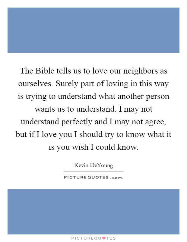 The Bible tells us to love our neighbors as ourselves. Surely part of loving in this way is trying to understand what another person wants us to understand. I may not understand perfectly and I may not agree, but if I love you I should try to know what it is you wish I could know Picture Quote #1