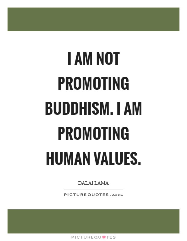 I am not promoting Buddhism. I am promoting human values Picture Quote #1