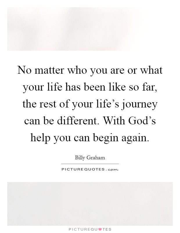 No matter who you are or what your life has been like so far, the rest of your life's journey can be different. With God's help you can begin again Picture Quote #1