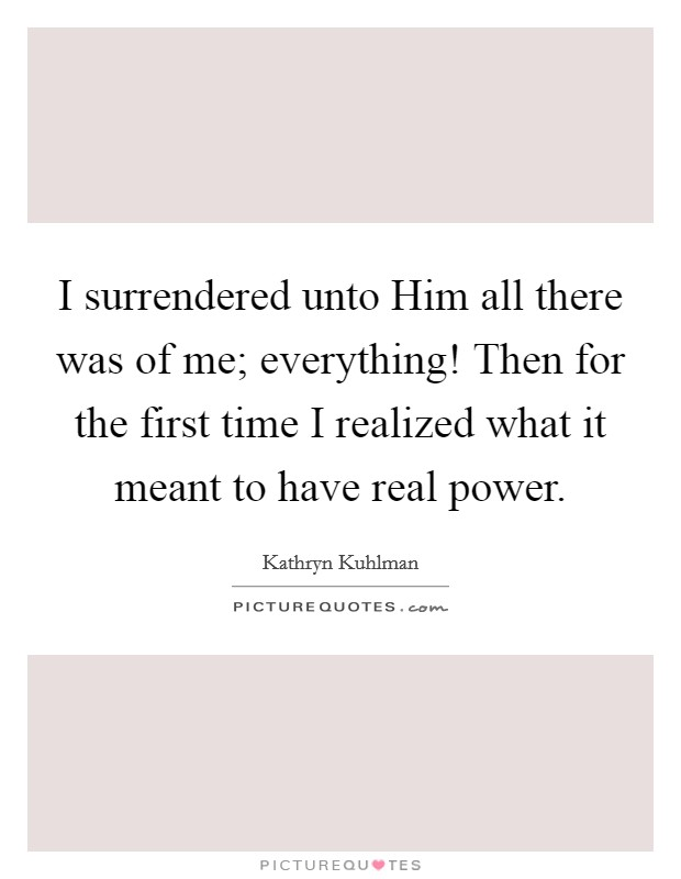 I surrendered unto Him all there was of me; everything! Then for the first time I realized what it meant to have real power Picture Quote #1